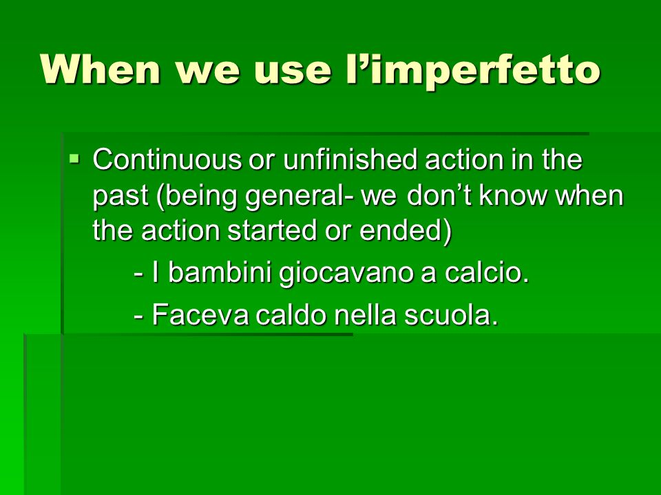When we use limperfetto Continuous or unfinished action in the past (being general- we dont know when the action started or ended) Continuous or unfinished action in the past (being general- we dont know when the action started or ended) - I bambini giocavano a calcio.