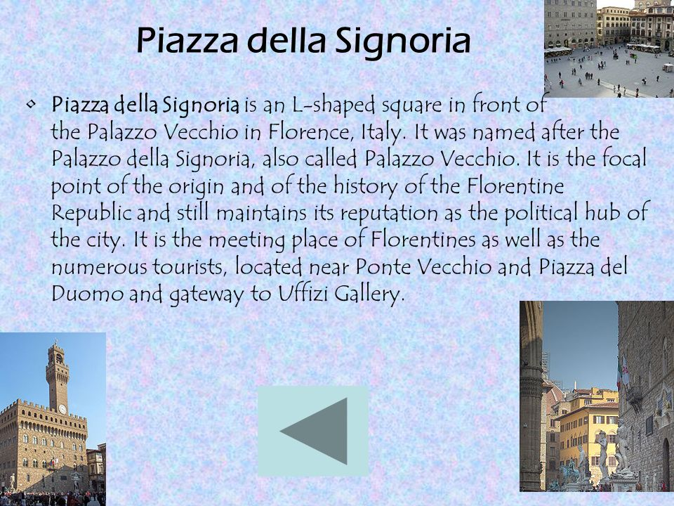 Piazza della Signoria Piazza della Signoria is an L-shaped square in front of the Palazzo Vecchio in Florence, Italy. It was named after the Palazzo d