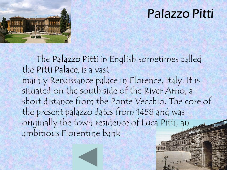 Palazzo Pitti The Palazzo Pitti in English sometimes called the Pitti Palace, is a vast mainly Renaissance palace in Florence, Italy.