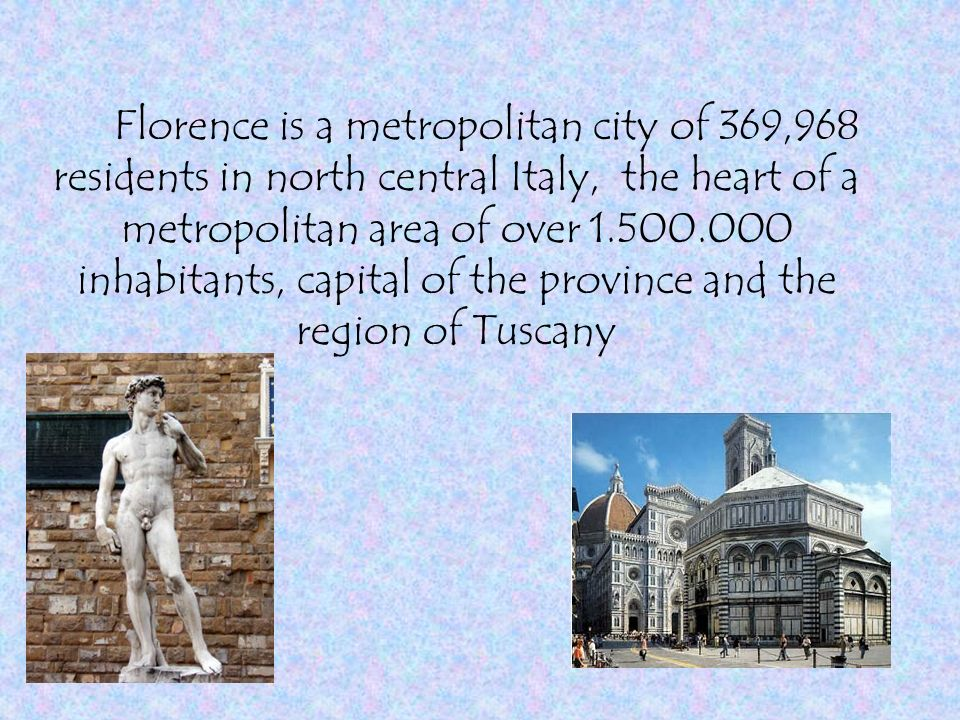 Florence is a metropolitan city of 369,968 residents in north central Italy, the heart of a metropolitan area of over 1.500.000 inhabitants, capital of the province and the region of Tuscany