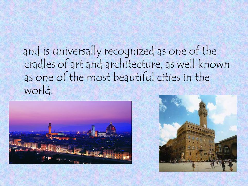 and is universally recognized as one of the cradles of art and architecture, as well known as one of the most beautiful cities in the world.