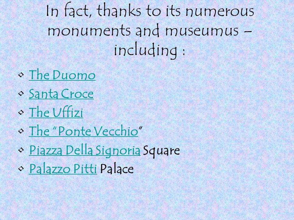 In fact, thanks to its numerous monuments and museumus – including : The Duomo Santa Croce The Uffizi The Ponte Vecchio Piazza Della Signoria SquarePiazza Della Signoria Palazzo Pitti PalacePalazzo Pitti