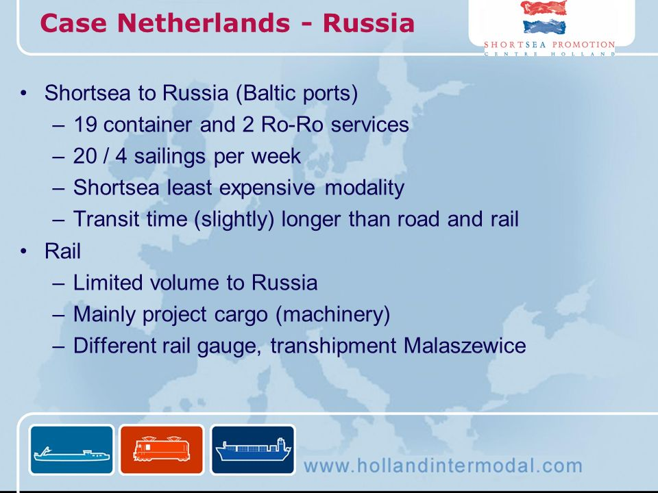 Case Netherlands - Russia Shortsea to Russia (Baltic ports) –19 container and 2 Ro-Ro services –20 / 4 sailings per week –Shortsea least expensive mod