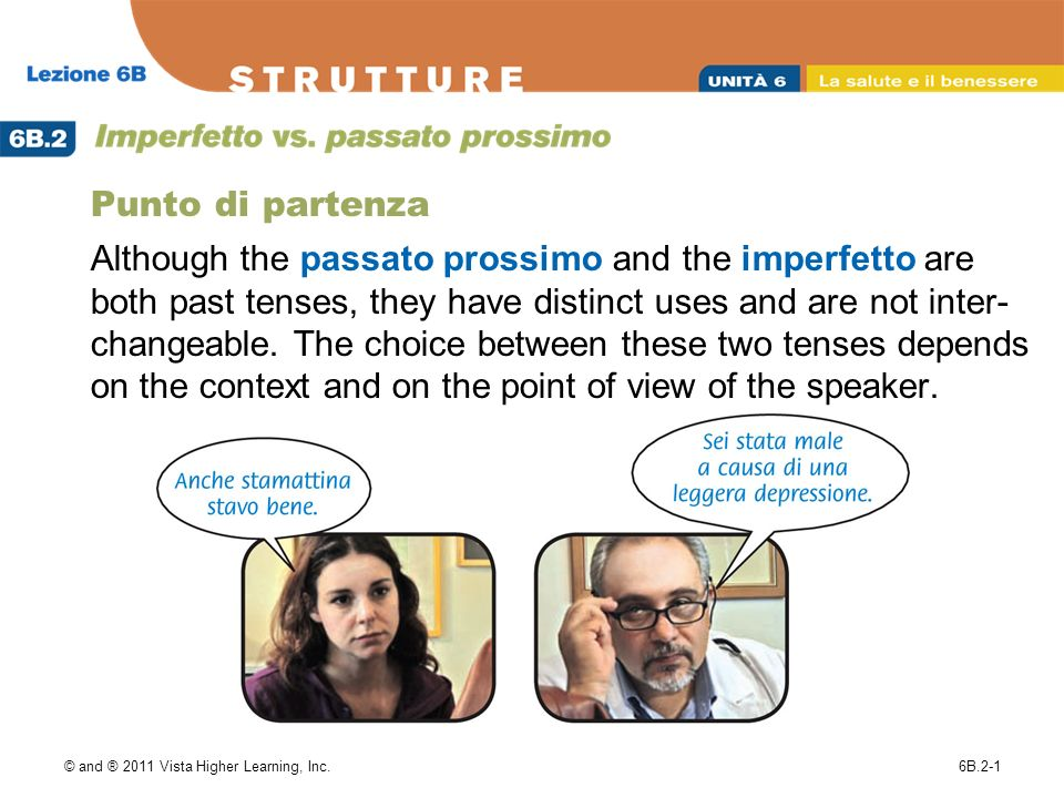 © and ® 2011 Vista Higher Learning, Inc.6B.2-1 Punto di partenza Although the passato prossimo and the imperfetto are both past tenses, they have distinct uses and are not inter- changeable.