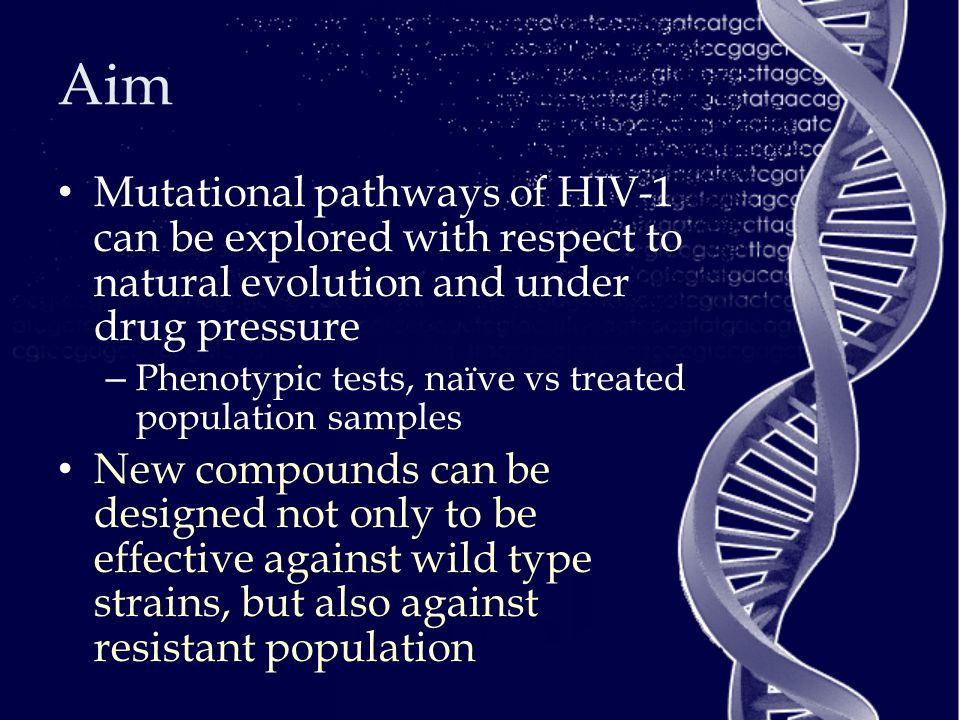 Aim Mutational pathways of HIV-1 can be explored with respect to natural evolution and under drug pressure – Phenotypic tests, naïve vs treated population samples New compounds can be designed not only to be effective against wild type strains, but also against resistant population
