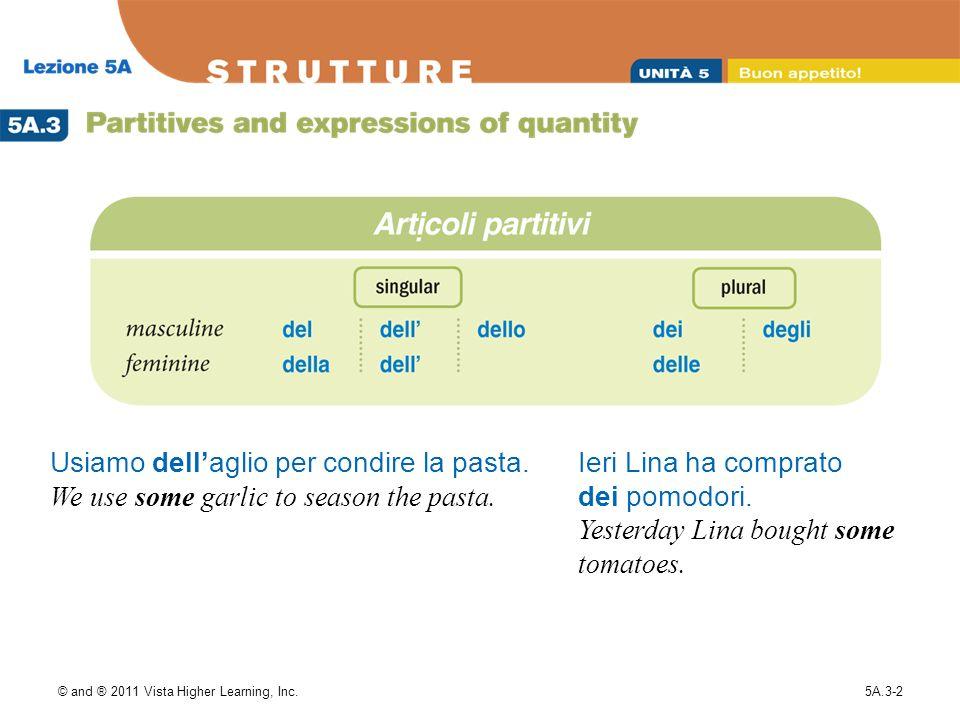 © and ® 2011 Vista Higher Learning, Inc.5A.3-2 Usiamo dellaglio per condire la pasta. We use some garlic to season the pasta. Ieri Lina ha comprato de