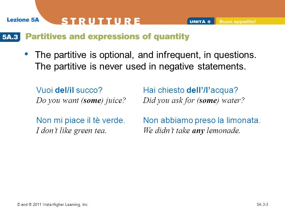 © and ® 2011 Vista Higher Learning, Inc.5A.3-3 The partitive is optional, and infrequent, in questions. The partitive is never used in negative statem