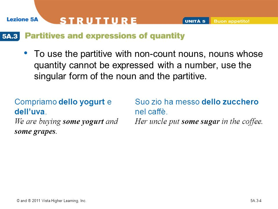 © and ® 2011 Vista Higher Learning, Inc.5A.3-4 To use the partitive with non-count nouns, nouns whose quantity cannot be expressed with a number, use