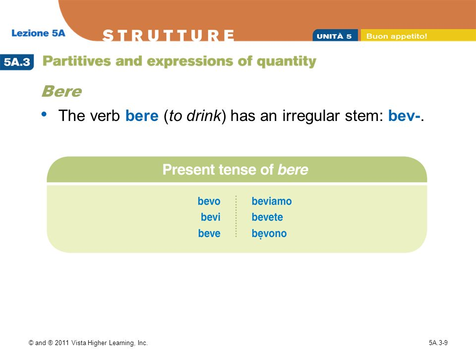 © and ® 2011 Vista Higher Learning, Inc.5A.3-9 Bere The verb bere (to drink) has an irregular stem: bev-.