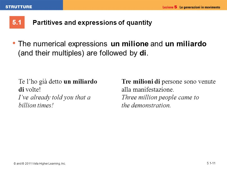 5.1 © and ® 2011 Vista Higher Learning, Inc. 5.1-11 The numerical expressions un milione and un miliardo (and their multiples) are followed by di. Te