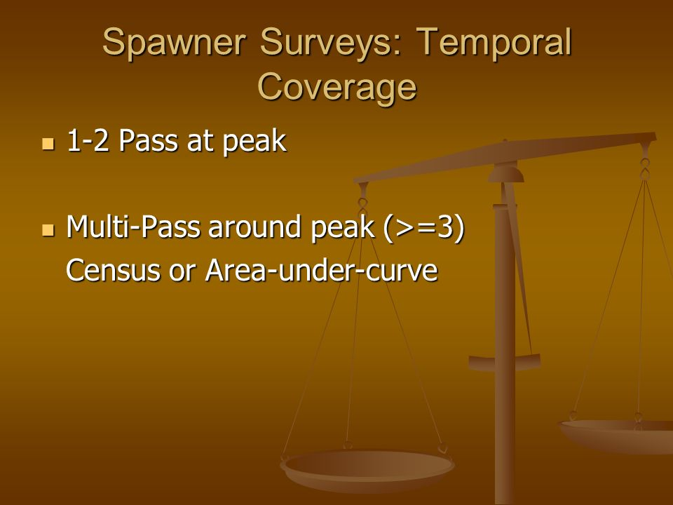 Spawner Surveys: Temporal Coverage 1-2 Pass at peak 1-2 Pass at peak Multi-Pass around peak (>=3) Multi-Pass around peak (>=3) Census or Area-under-curve