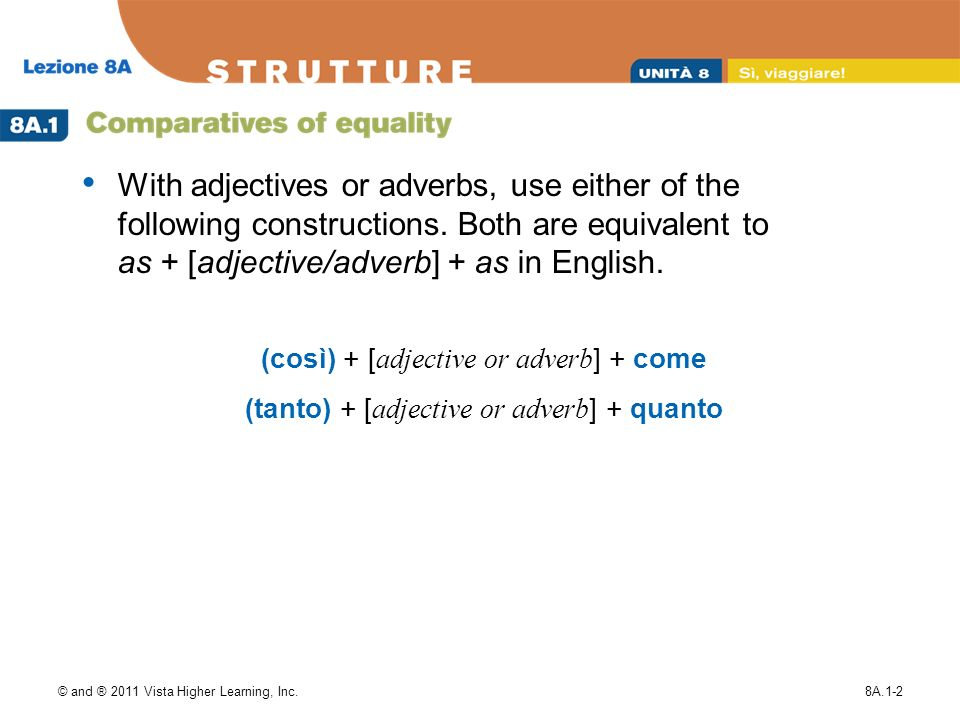 © and ® 2011 Vista Higher Learning, Inc.8A.1-2 (così) + [ adjective or adverb ] + come (tanto) + [ adjective or adverb ] + quanto With adjectives or adverbs, use either of the following constructions.