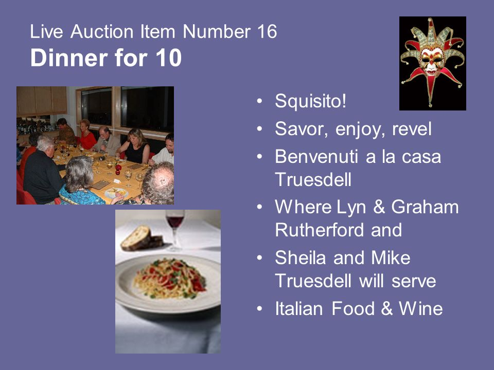 Live Auction Item Number 16 Dinner for 10 Squisito! Savor, enjoy, revel Benvenuti a la casa Truesdell Where Lyn & Graham Rutherford and Sheila and Mik