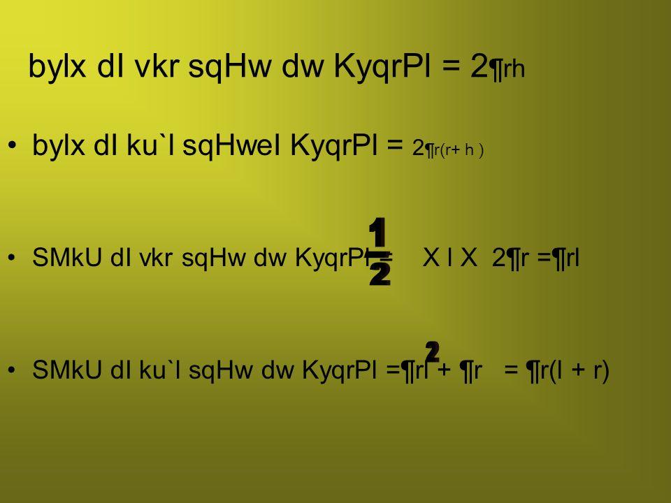 bylx dI vkr sqHw dw KyqrPl = 2 ¶rh bylx dI ku`l sqHweI KyqrPl = 2 ¶r(r+ h ) SMkU dI vkr sqHw dw KyqrPl = X l X 2 ¶r =¶rl SMkU dI ku`l sqHw dw KyqrPl =