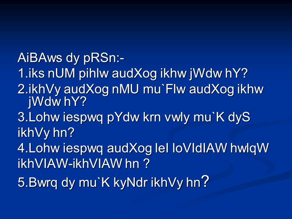 AiBAws dy pRSn:- 1.iks nUM pihlw audXog ikhw jWdw hY.