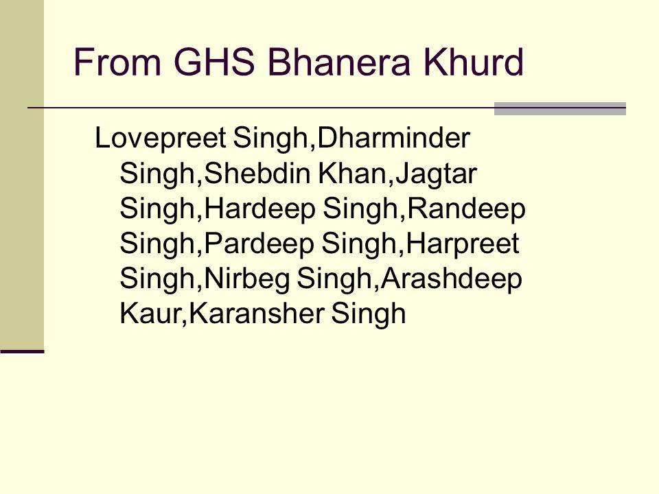From GHS Bhanera Khurd Lovepreet Singh,Dharminder Singh,Shebdin Khan,Jagtar Singh,Hardeep Singh,Randeep Singh,Pardeep Singh,Harpreet Singh,Nirbeg Singh,Arashdeep Kaur,Karansher Singh