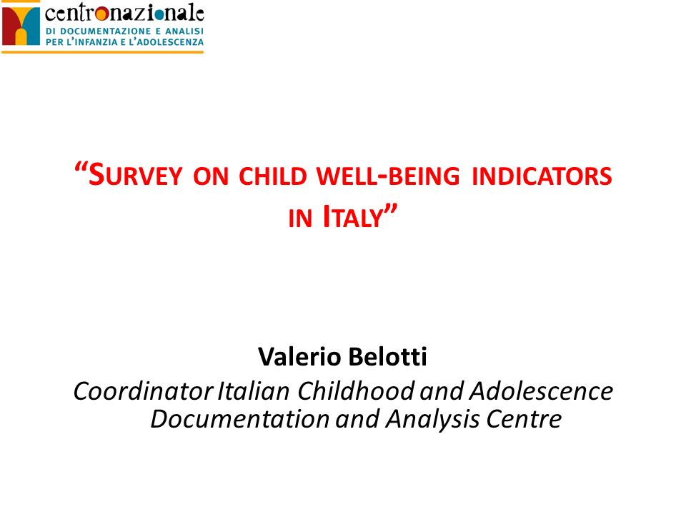 S URVEY ON CHILD WELL - BEING INDICATORS IN I TALY Valerio Belotti Coordinator Italian Childhood and Adolescence Documentation and Analysis Centre