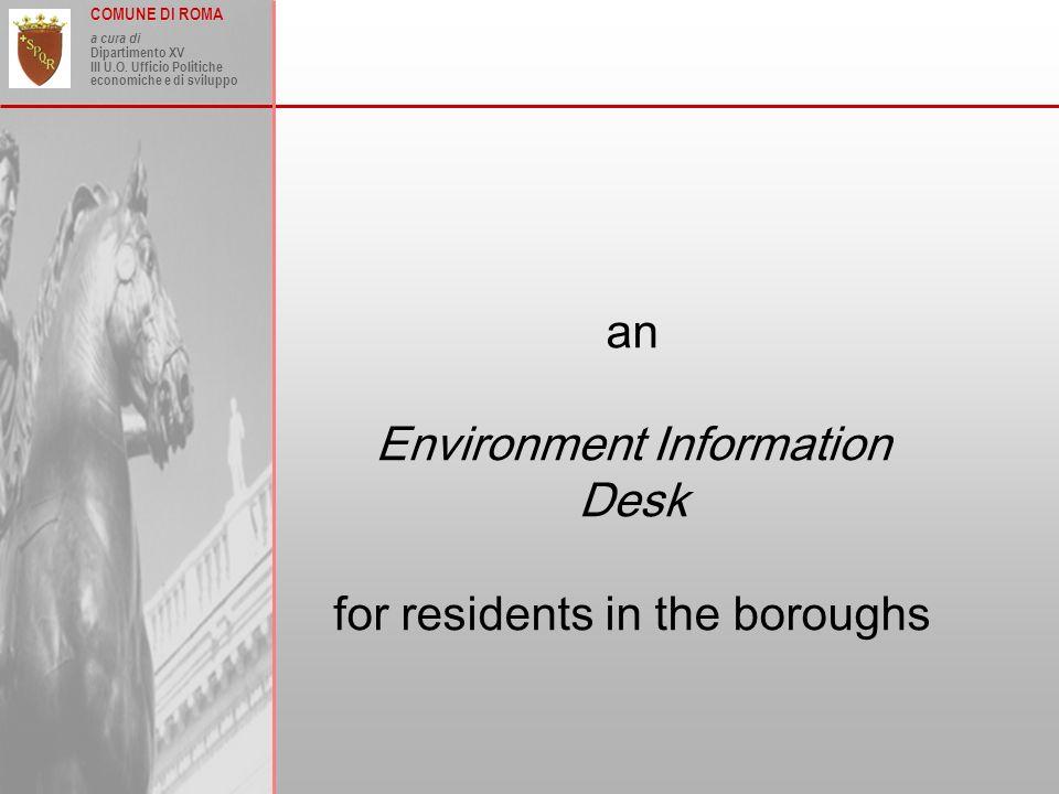COMUNE DI ROMA a cura di Dipartimento XV III U.O. Ufficio Politiche economiche e di sviluppo an Environment Information Desk for residents in the boro
