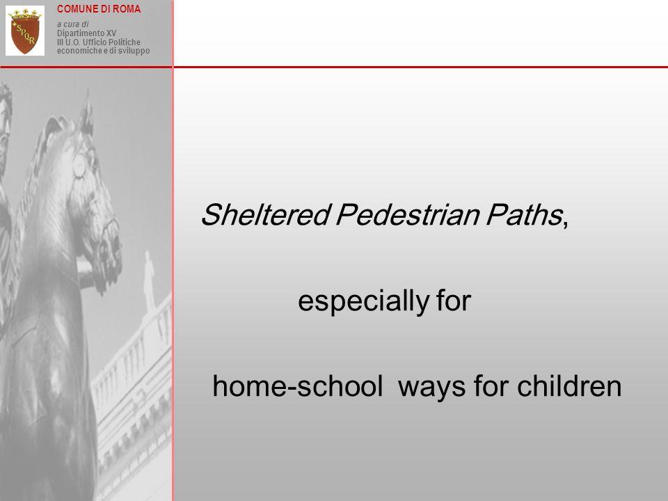 COMUNE DI ROMA a cura di Dipartimento XV III U.O. Ufficio Politiche economiche e di sviluppo Sheltered Pedestrian Paths, especially for home-school wa