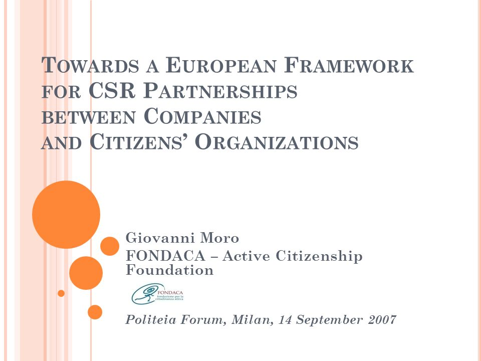 T OWARDS A E UROPEAN F RAMEWORK FOR CSR P ARTNERSHIPS BETWEEN C OMPANIES AND C ITIZENS O RGANIZATIONS Giovanni Moro FONDACA – Active Citizenship Foundation Politeia Forum, Milan, 14 September 2007