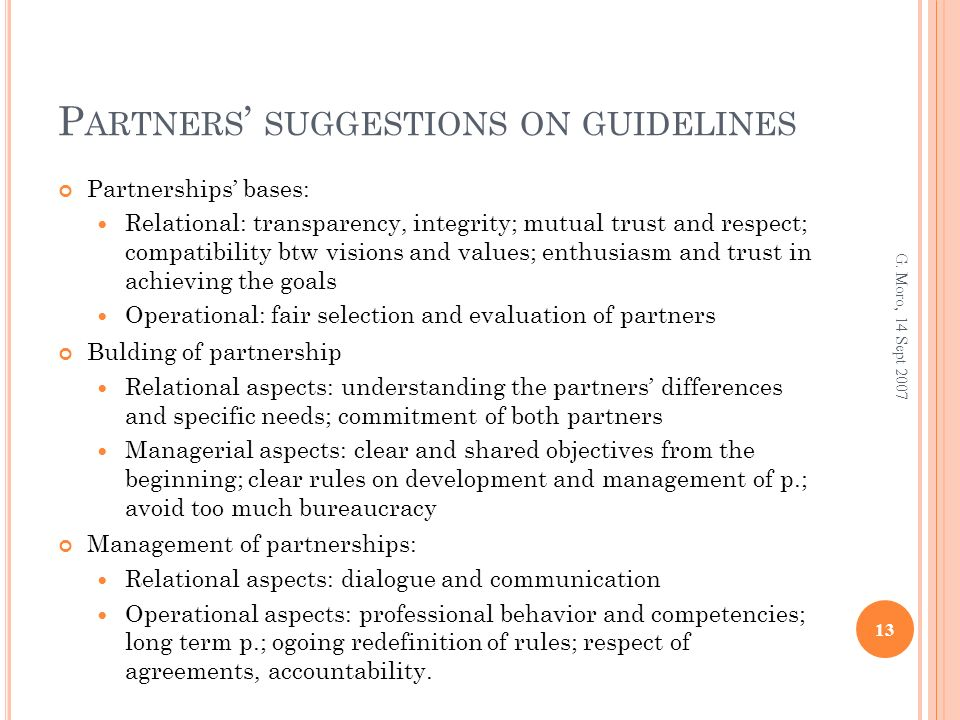 P ARTNERS SUGGESTIONS ON GUIDELINES Partnerships bases: Relational: transparency, integrity; mutual trust and respect; compatibility btw visions and values; enthusiasm and trust in achieving the goals Operational: fair selection and evaluation of partners Bulding of partnership Relational aspects: understanding the partners differences and specific needs; commitment of both partners Managerial aspects: clear and shared objectives from the beginning; clear rules on development and management of p.; avoid too much bureaucracy Management of partnerships: Relational aspects: dialogue and communication Operational aspects: professional behavior and competencies; long term p.; ogoing redefinition of rules; respect of agreements, accountability.