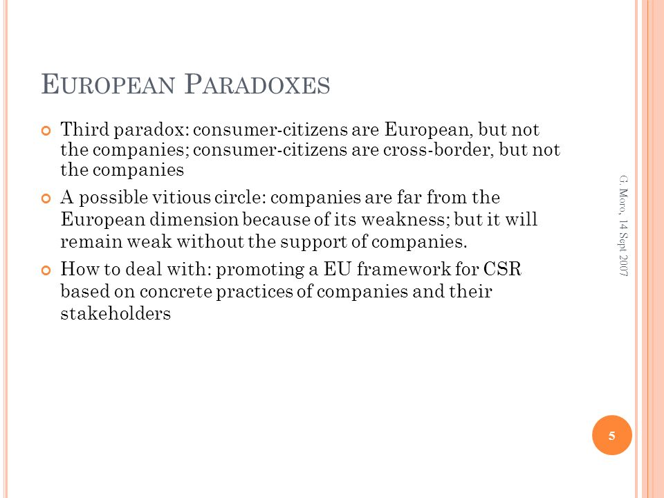 E UROPEAN P ARADOXES Third paradox: consumer-citizens are European, but not the companies; consumer-citizens are cross-border, but not the companies A possible vitious circle: companies are far from the European dimension because of its weakness; but it will remain weak without the support of companies.