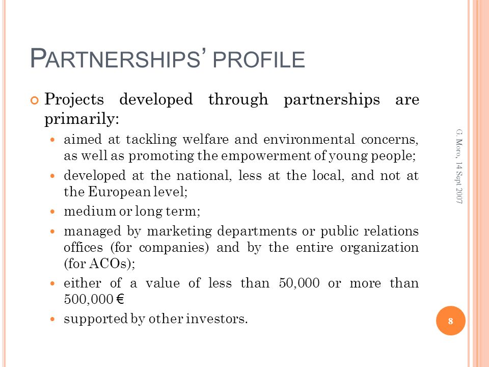 P ARTNERSHIPS PROFILE Projects developed through partnerships are primarily: aimed at tackling welfare and environmental concerns, as well as promoting the empowerment of young people; developed at the national, less at the local, and not at the European level; medium or long term; managed by marketing departments or public relations offices (for companies) and by the entire organization (for ACOs); either of a value of less than 50,000 or more than 500,000 supported by other investors.