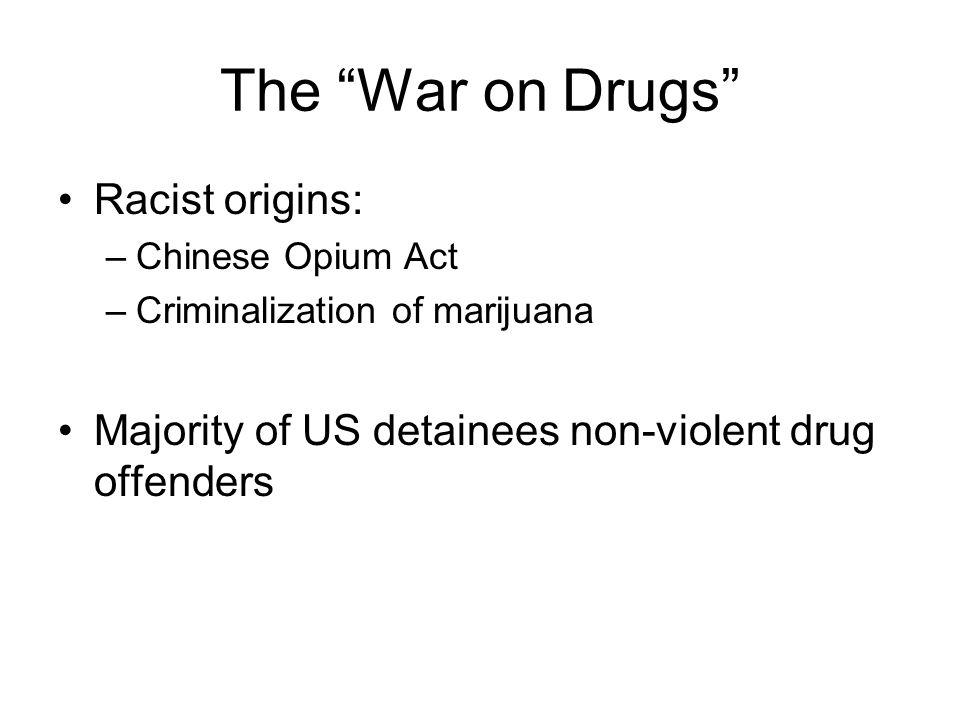 The War on Drugs Racist origins: –Chinese Opium Act –Criminalization of marijuana Majority of US detainees non-violent drug offenders