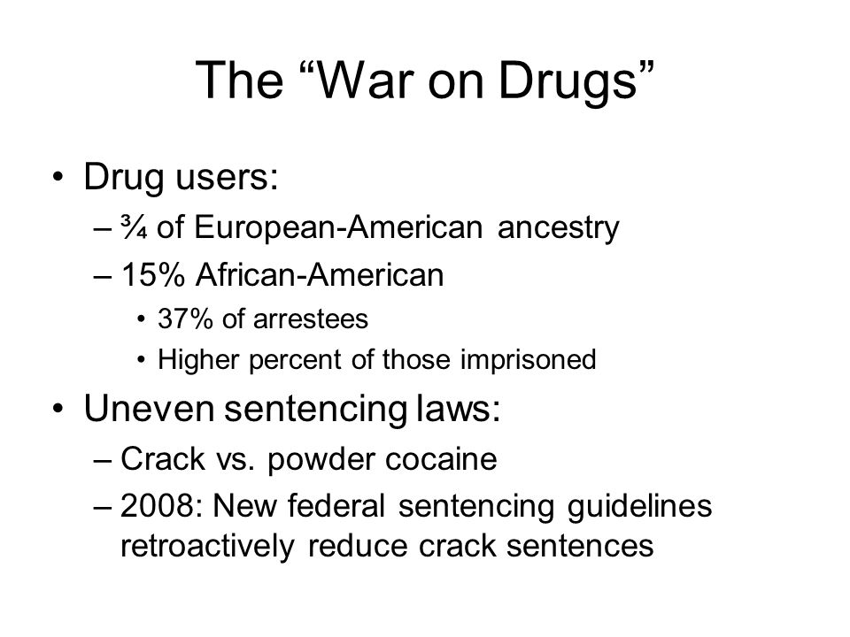 The War on Drugs Drug users: –¾ of European-American ancestry –15% African-American 37% of arrestees Higher percent of those imprisoned Uneven sentenc