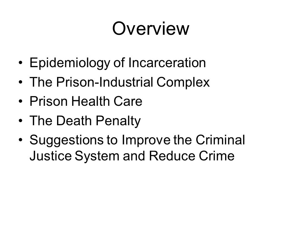 Overview Epidemiology of Incarceration The Prison-Industrial Complex Prison Health Care The Death Penalty Suggestions to Improve the Criminal Justice