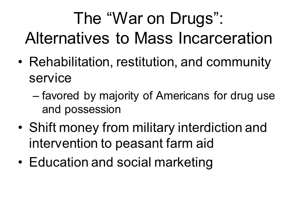 The War on Drugs: Alternatives to Mass Incarceration Rehabilitation, restitution, and community service –favored by majority of Americans for drug use