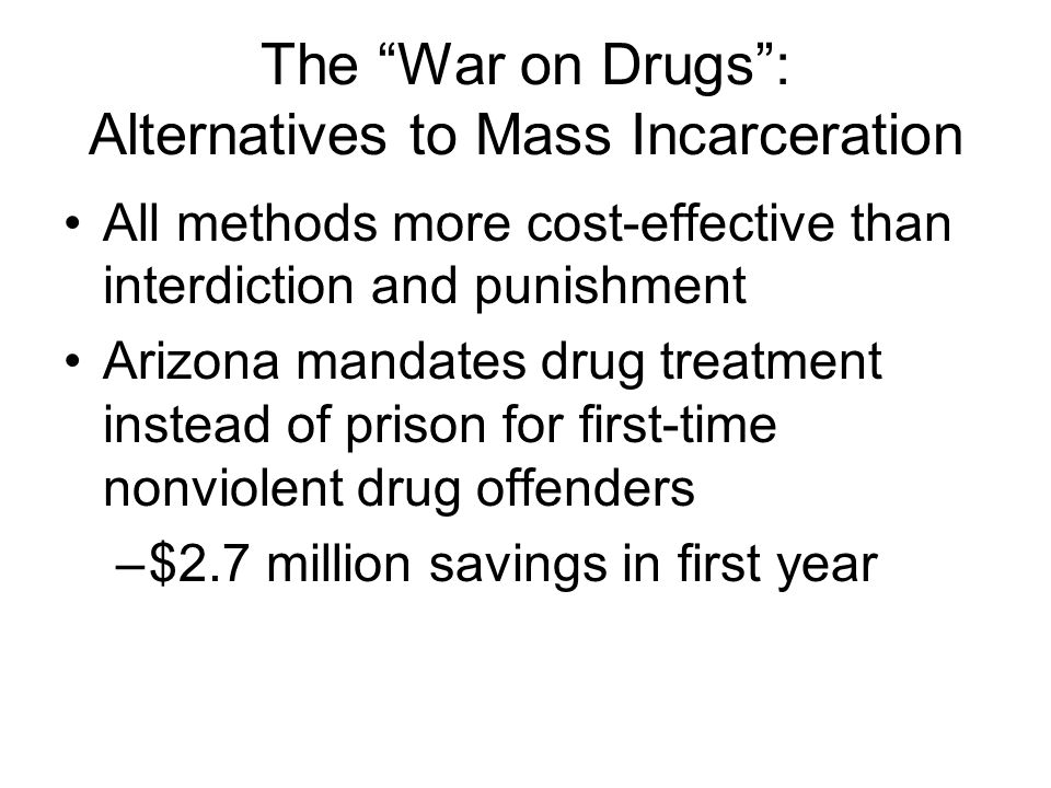 The War on Drugs: Alternatives to Mass Incarceration All methods more cost-effective than interdiction and punishment Arizona mandates drug treatment