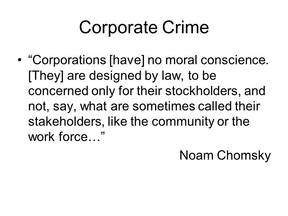 Corporate Crime Corporations [have] no moral conscience. [They] are designed by law, to be concerned only for their stockholders, and not, say, what a