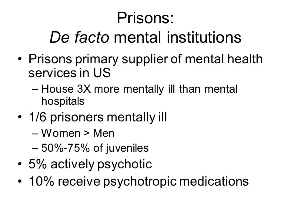 Prisons: De facto mental institutions Prisons primary supplier of mental health services in US –House 3X more mentally ill than mental hospitals 1/6 p