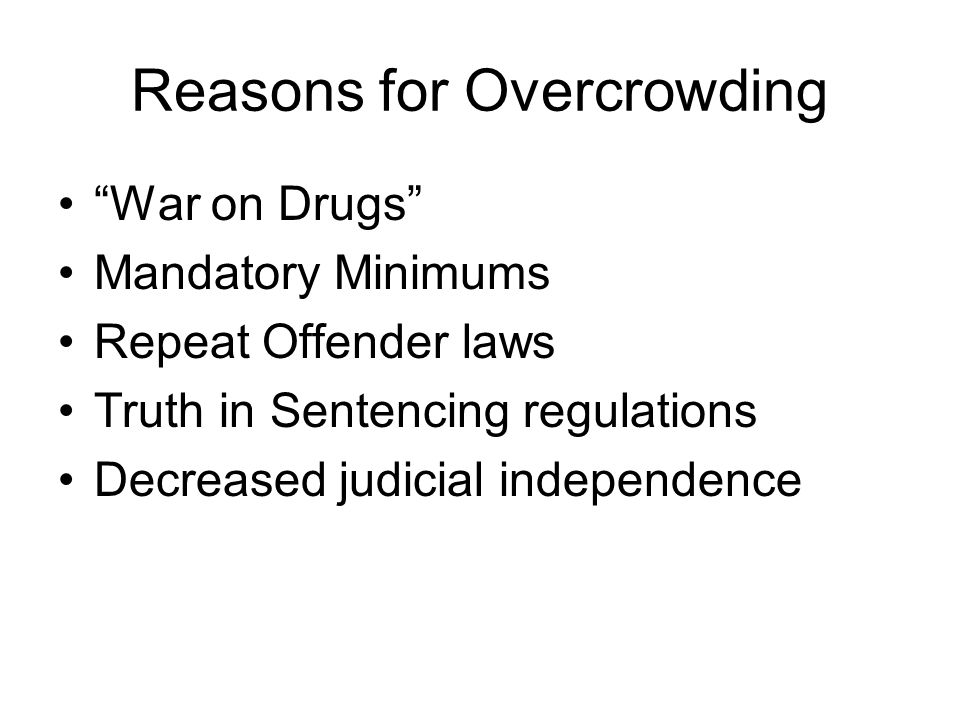 Reasons for Overcrowding War on Drugs Mandatory Minimums Repeat Offender laws Truth in Sentencing regulations Decreased judicial independence