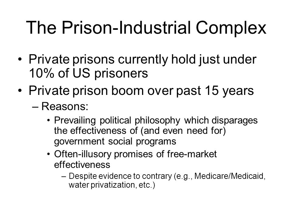 The Prison-Industrial Complex Private prisons currently hold just under 10% of US prisoners Private prison boom over past 15 years –Reasons: Prevailin