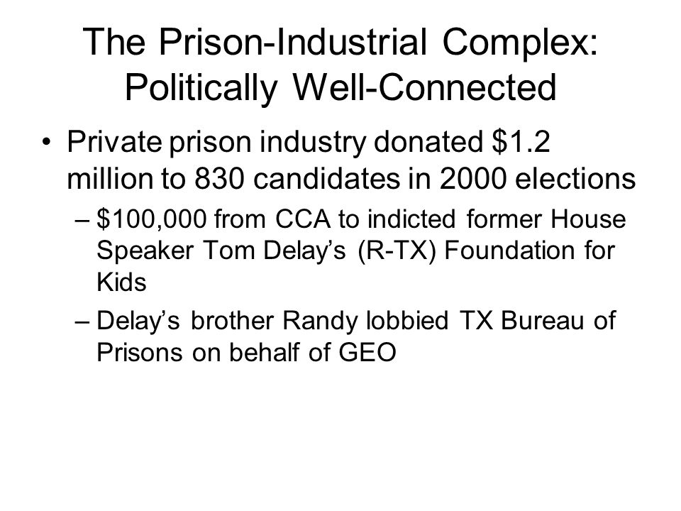 The Prison-Industrial Complex: Politically Well-Connected Private prison industry donated $1.2 million to 830 candidates in 2000 elections –$100,000 f