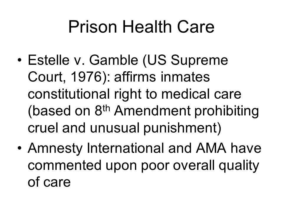 Prison Health Care Estelle v. Gamble (US Supreme Court, 1976): affirms inmates constitutional right to medical care (based on 8 th Amendment prohibiti