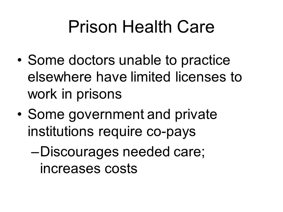 Prison Health Care Some doctors unable to practice elsewhere have limited licenses to work in prisons Some government and private institutions require
