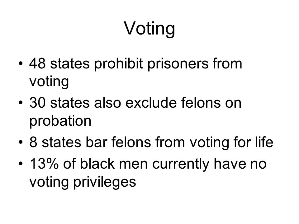 Voting 48 states prohibit prisoners from voting 30 states also exclude felons on probation 8 states bar felons from voting for life 13% of black men c