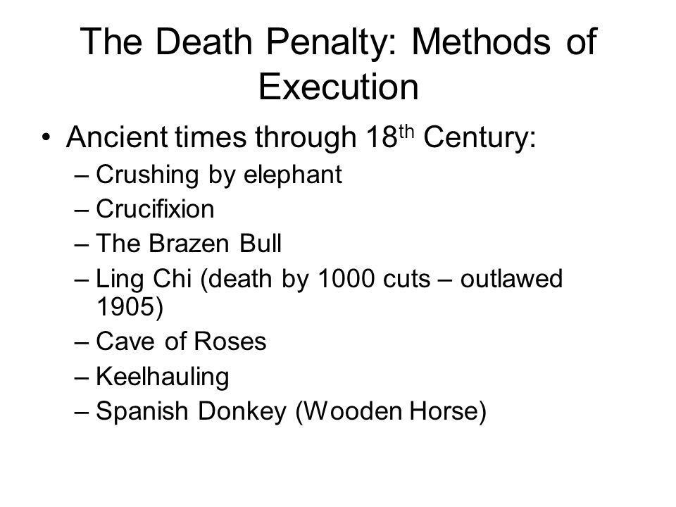 The Death Penalty: Methods of Execution Ancient times through 18 th Century: –Crushing by elephant –Crucifixion –The Brazen Bull –Ling Chi (death by 1