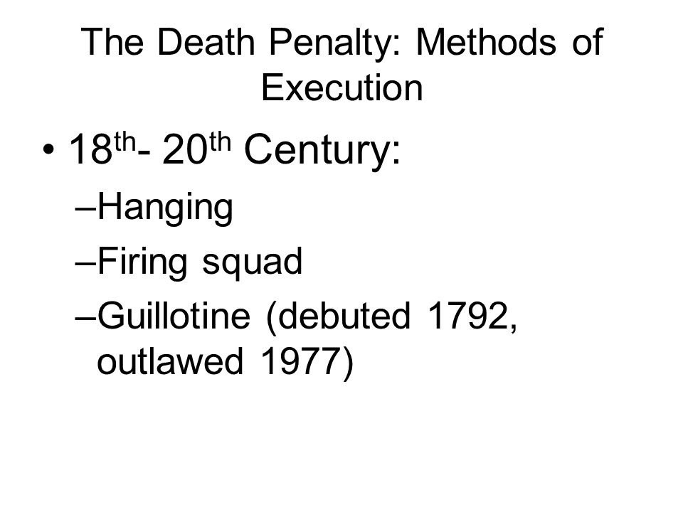 The Death Penalty: Methods of Execution 18 th - 20 th Century: –Hanging –Firing squad –Guillotine (debuted 1792, outlawed 1977)