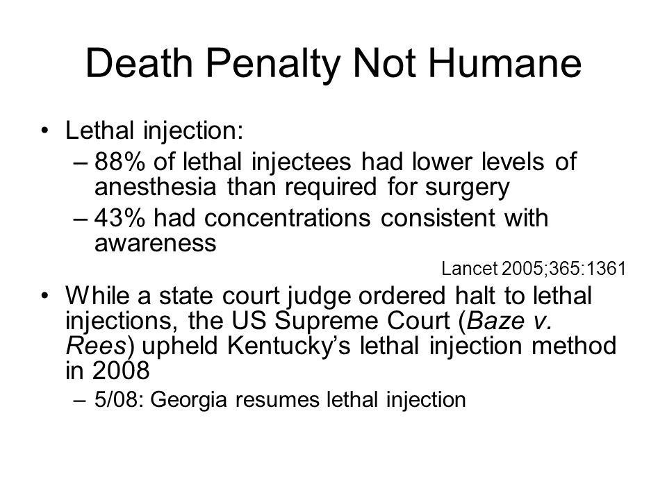 Death Penalty Not Humane Lethal injection: –88% of lethal injectees had lower levels of anesthesia than required for surgery –43% had concentrations c