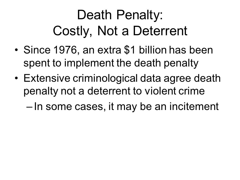 Death Penalty: Costly, Not a Deterrent Since 1976, an extra $1 billion has been spent to implement the death penalty Extensive criminological data agr