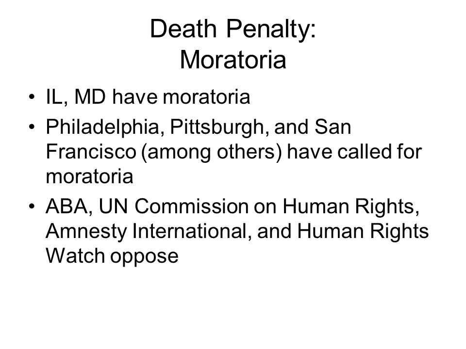 Death Penalty: Moratoria IL, MD have moratoria Philadelphia, Pittsburgh, and San Francisco (among others) have called for moratoria ABA, UN Commission