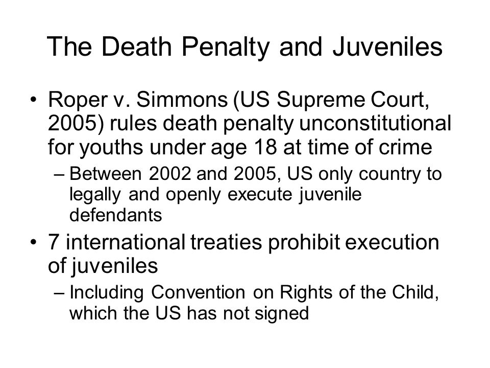 The Death Penalty and Juveniles Roper v. Simmons (US Supreme Court, 2005) rules death penalty unconstitutional for youths under age 18 at time of crim