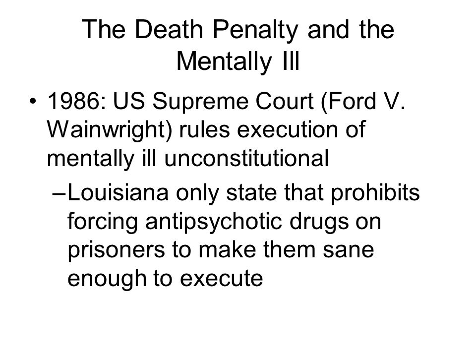 The Death Penalty and the Mentally Ill 1986: US Supreme Court (Ford V. Wainwright) rules execution of mentally ill unconstitutional –Louisiana only st
