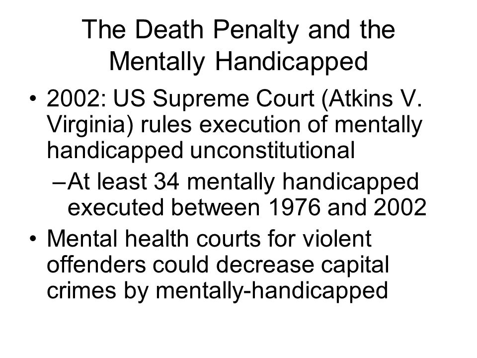 The Death Penalty and the Mentally Handicapped 2002: US Supreme Court (Atkins V. Virginia) rules execution of mentally handicapped unconstitutional –A
