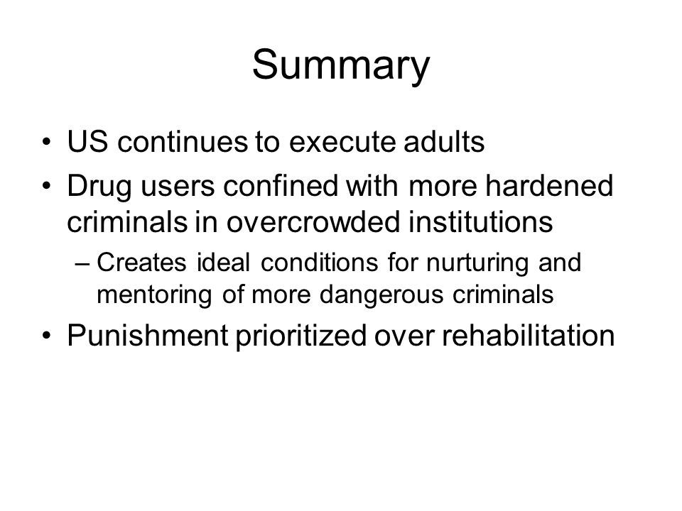 Summary US continues to execute adults Drug users confined with more hardened criminals in overcrowded institutions –Creates ideal conditions for nurt