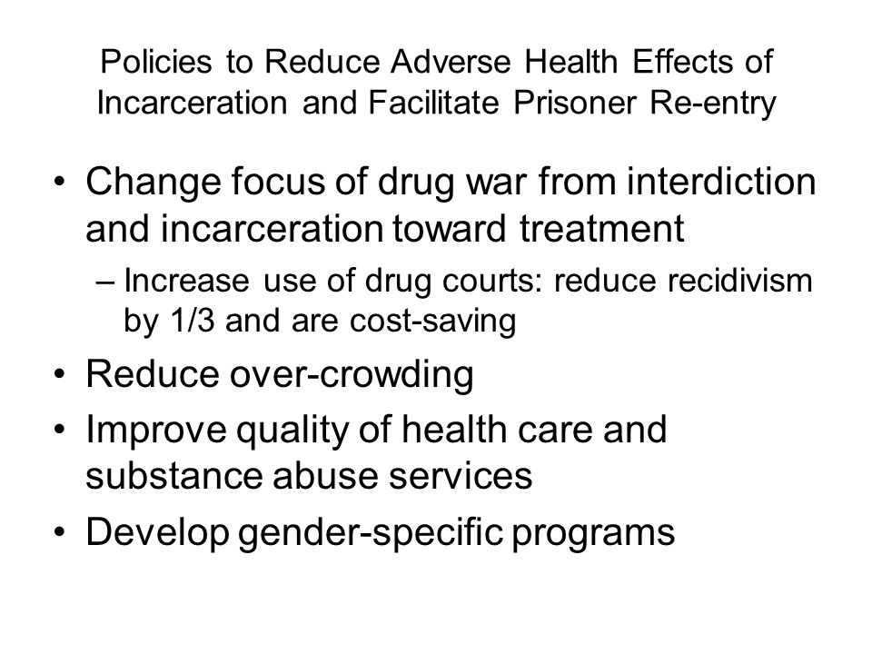 Policies to Reduce Adverse Health Effects of Incarceration and Facilitate Prisoner Re-entry Change focus of drug war from interdiction and incarcerati